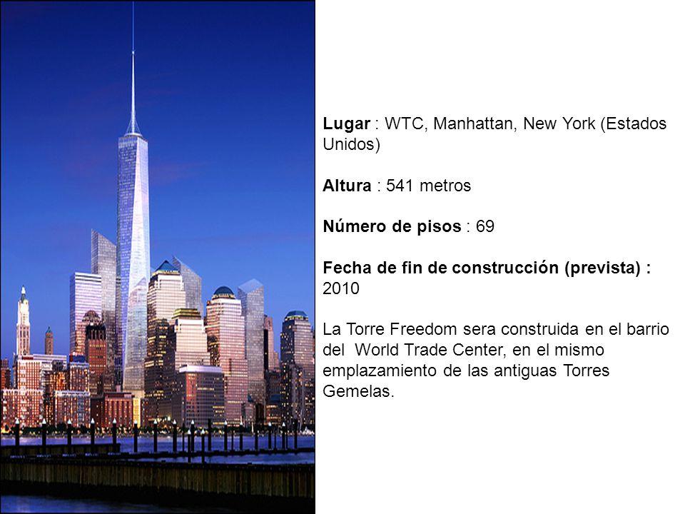 Lugar : WTC, Manhattan, New York (Estados Unidos) Altura : 541 metros Número de pisos : 69 Fecha de fin de construcción (prevista) : 2010 La Torre Freedom sera construida en el barrio del World Trade Center, en el mismo emplazamiento de las antiguas Torres Gemelas.