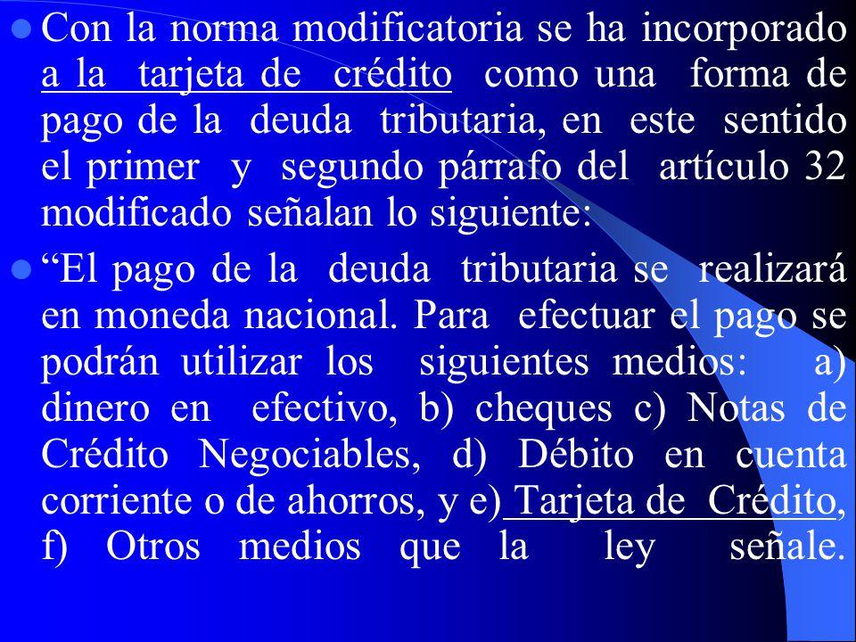 Con la norma modificatoria se ha incorporado a la tarjeta de crédito como una forma de pago de la deuda tributaria, en este sentido el primer y segundo párrafo del artículo 32 modificado señalan lo siguiente:
