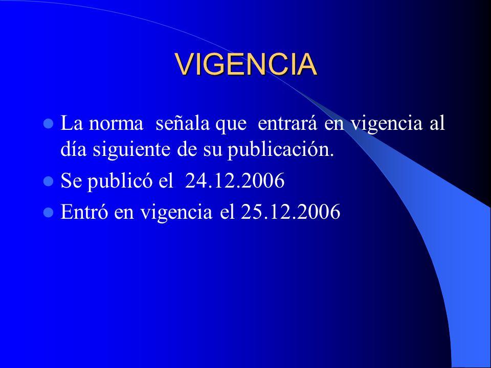 VIGENCIA La norma señala que entrará en vigencia al día siguiente de su publicación. Se publicó el 24.12.2006.