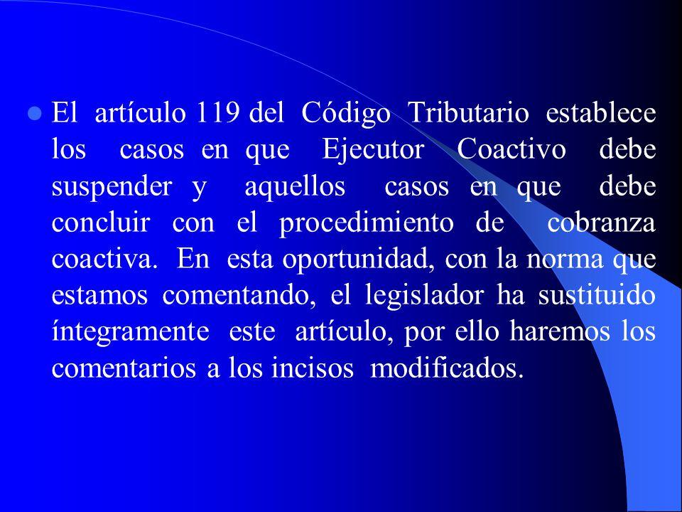 El artículo 119 del Código Tributario establece los casos en que Ejecutor Coactivo debe suspender y aquellos casos en que debe concluir con el procedimiento de cobranza coactiva.