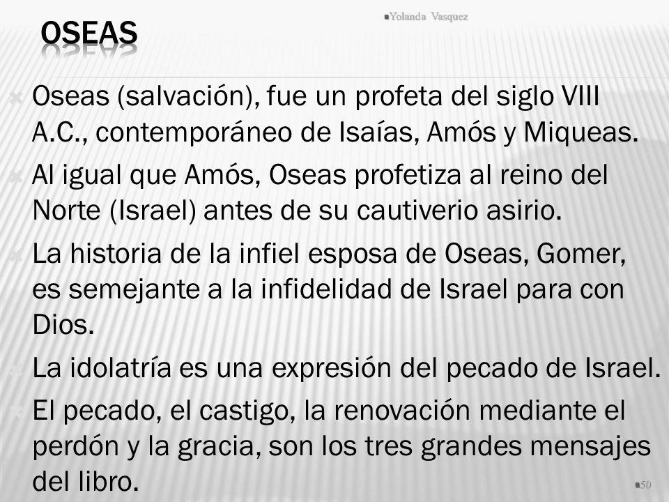 Oseas Yolanda Vasquez. Oseas (salvación), fue un profeta del siglo VIII A.C., contemporáneo de Isaías, Amós y Miqueas.
