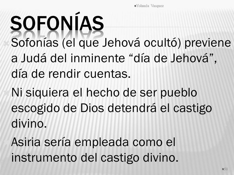 Yolanda Vasquez Sofonías. Sofonías (el que Jehová ocultó) previene a Judá del inminente día de Jehová , día de rendir cuentas.