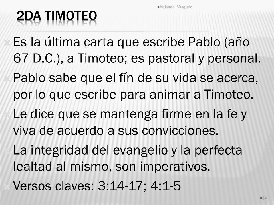2da Timoteo Yolanda Vasquez. Es la última carta que escribe Pablo (año 67 D.C.), a Timoteo; es pastoral y personal.