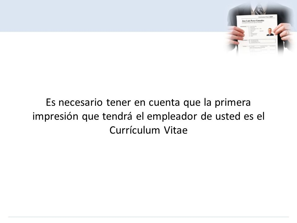 Es necesario tener en cuenta que la primera impresión que tendrá el empleador de usted es el Currículum Vitae
