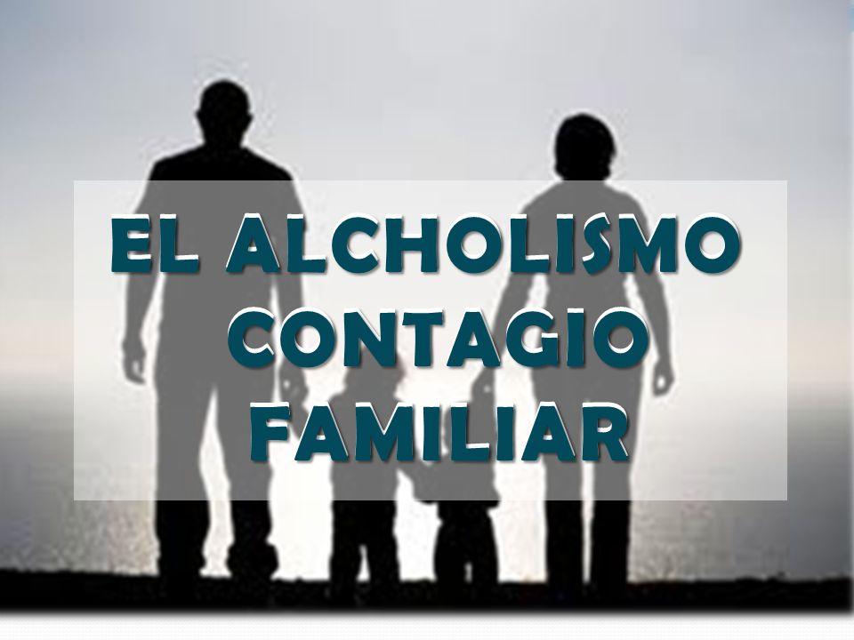 EL ALCHOLISMO CONTAGIO FAMILIAR EL ALCHOLISMO CONTAGIO FAMILIAR
