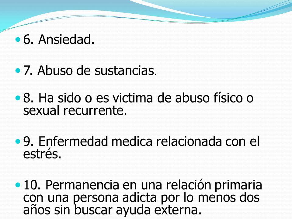 6. Ansiedad. 7. Abuso de sustancias. 8. Ha sido o es victima de abuso físico o sexual recurrente. 9. Enfermedad medica relacionada con el estrés.