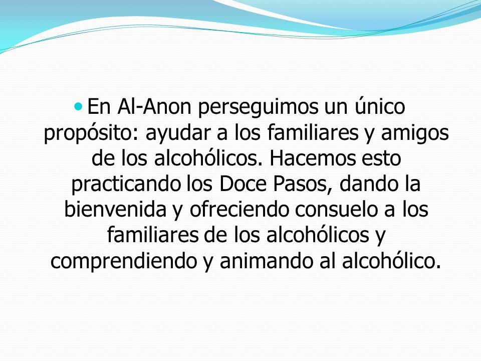 En Al-Anon perseguimos un único propósito: ayudar a los familiares y amigos de los alcohólicos.