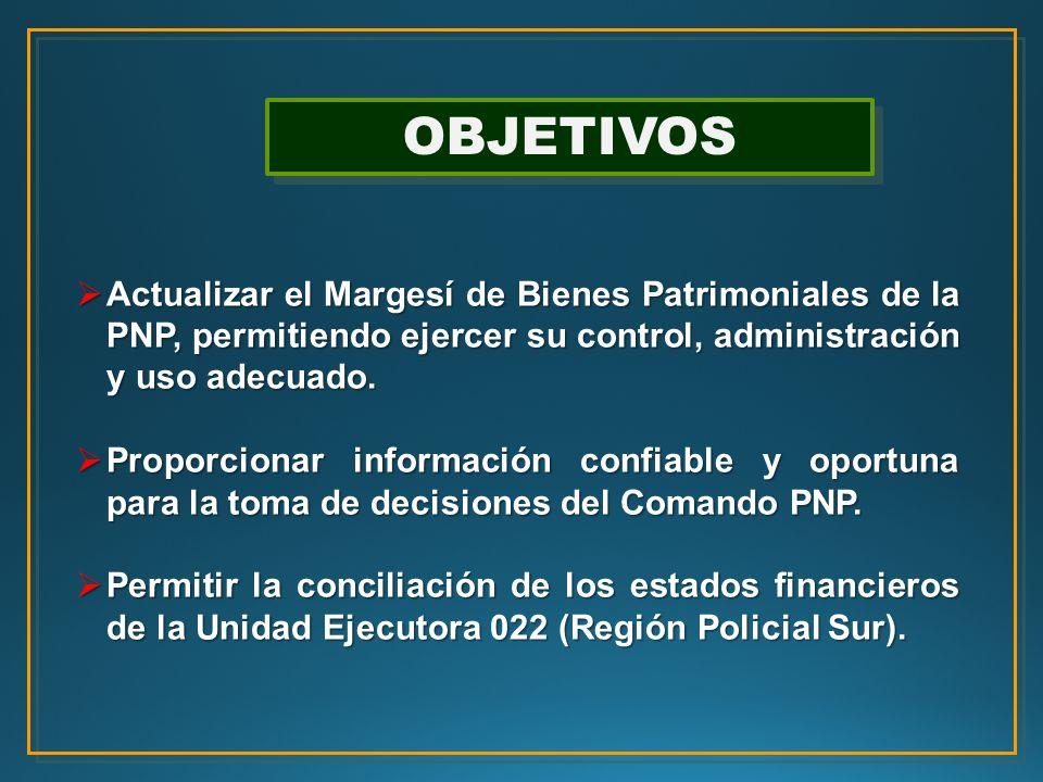 OBJETIVOS Actualizar el Margesí de Bienes Patrimoniales de la PNP, permitiendo ejercer su control, administración y uso adecuado.