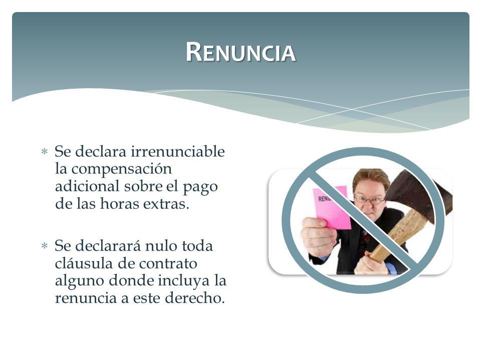 Renuncia Se declara irrenunciable la compensación adicional sobre el pago de las horas extras.