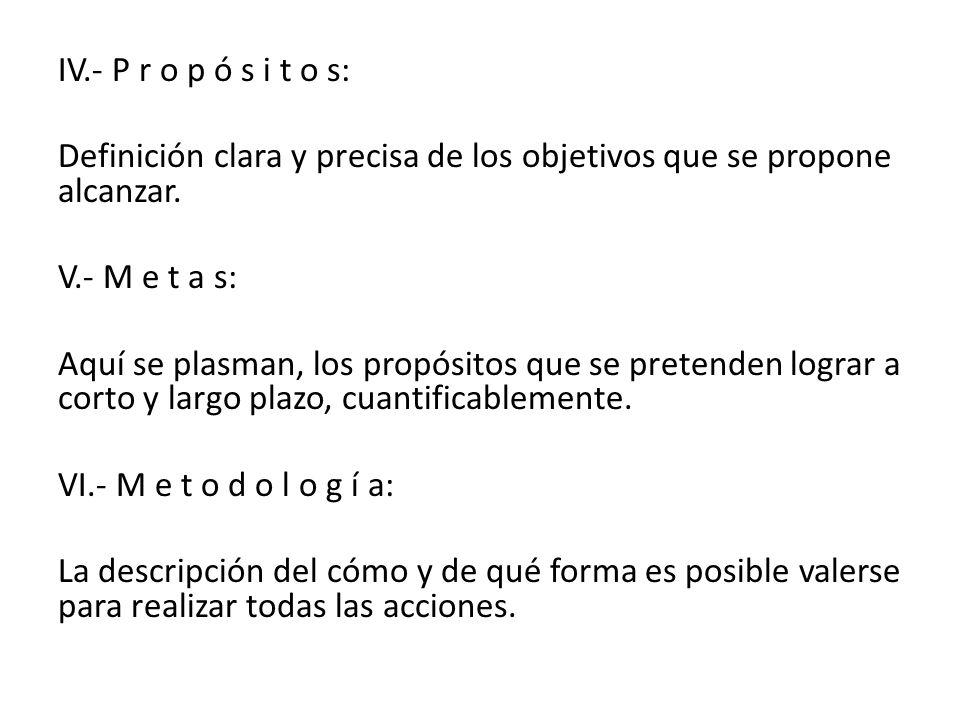 IV.- P r o p ó s i t o s: Definición clara y precisa de los objetivos que se propone alcanzar. V.- M e t a s: