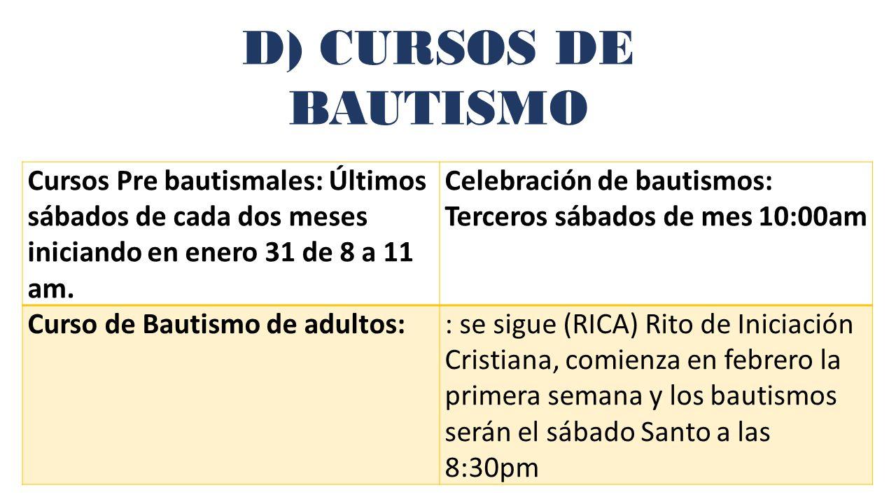 D) CURSOS DE BAUTISMO Cursos Pre bautismales: Últimos sábados de cada dos meses iniciando en enero 31 de 8 a 11 am.