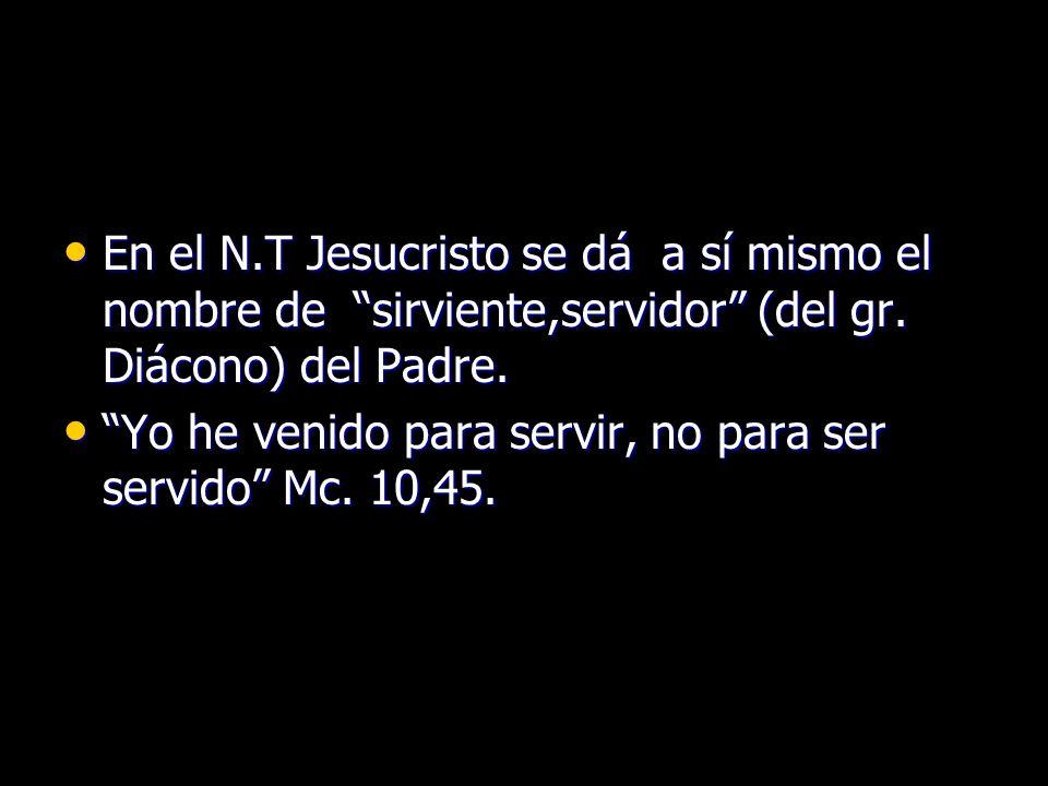 En el N.T Jesucristo se dá a sí mismo el nombre de sirviente,servidor (del gr. Diácono) del Padre.