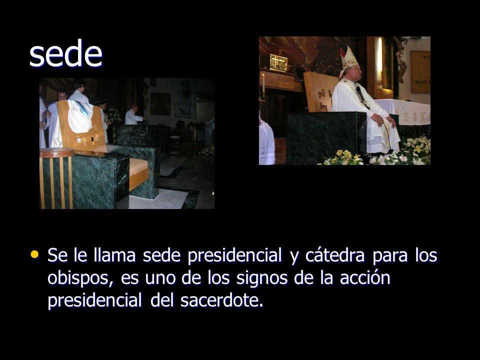 sede Se le llama sede presidencial y cátedra para los obispos, es uno de los signos de la acción presidencial del sacerdote.