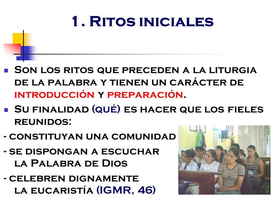1. Ritos iniciales Son los ritos que preceden a la liturgia de la palabra y tienen un carácter de introducción y preparación.