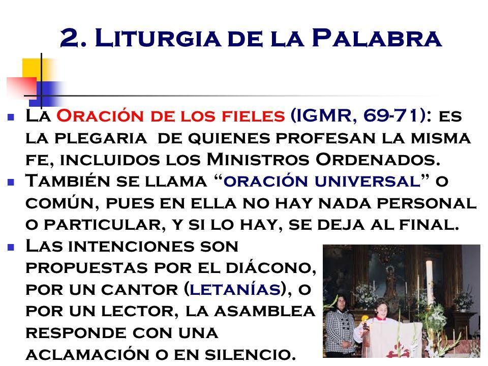 2. Liturgia de la Palabra La Oración de los fieles (IGMR, 69-71): es la plegaria de quienes profesan la misma fe, incluidos los Ministros Ordenados.