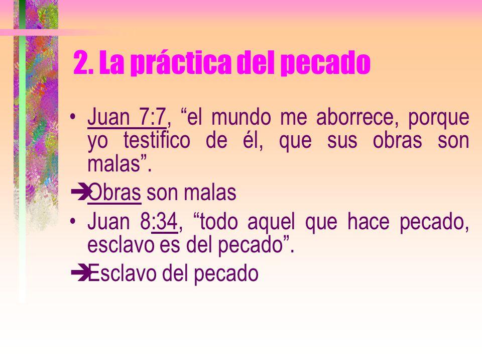 2. La práctica del pecado Juan 7:7, el mundo me aborrece, porque yo testifico de él, que sus obras son malas .