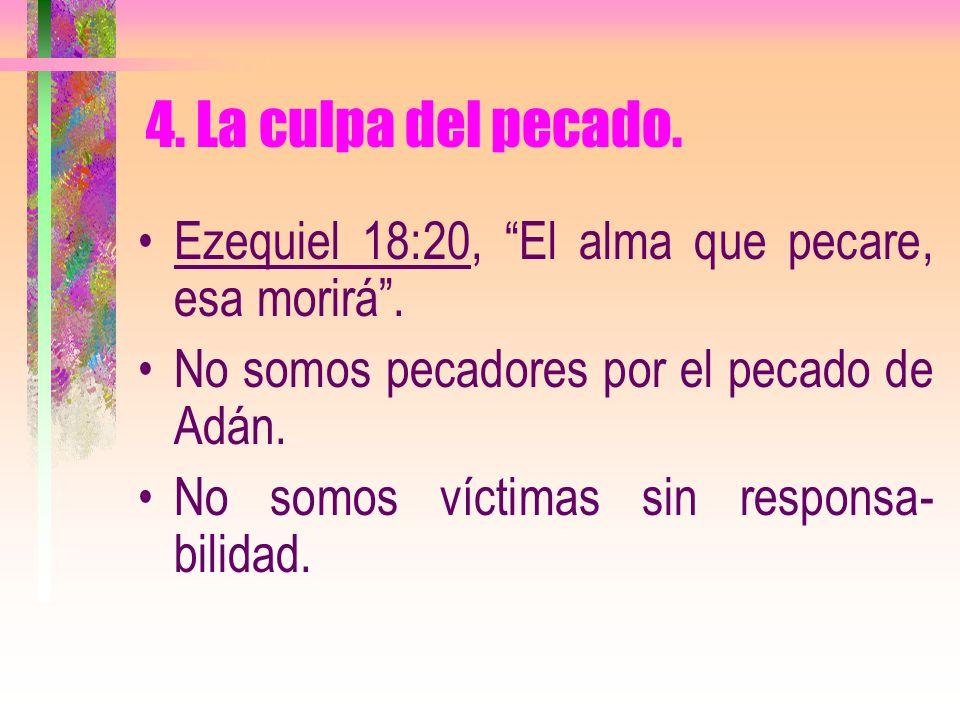 4. La culpa del pecado. Ezequiel 18:20, El alma que pecare, esa morirá . No somos pecadores por el pecado de Adán.