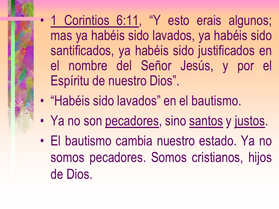 1 Corintios 6:11, Y esto erais algunos; mas ya habéis sido lavados, ya habéis sido santificados, ya habéis sido justificados en el nombre del Señor Jesús, y por el Espíritu de nuestro Dios .