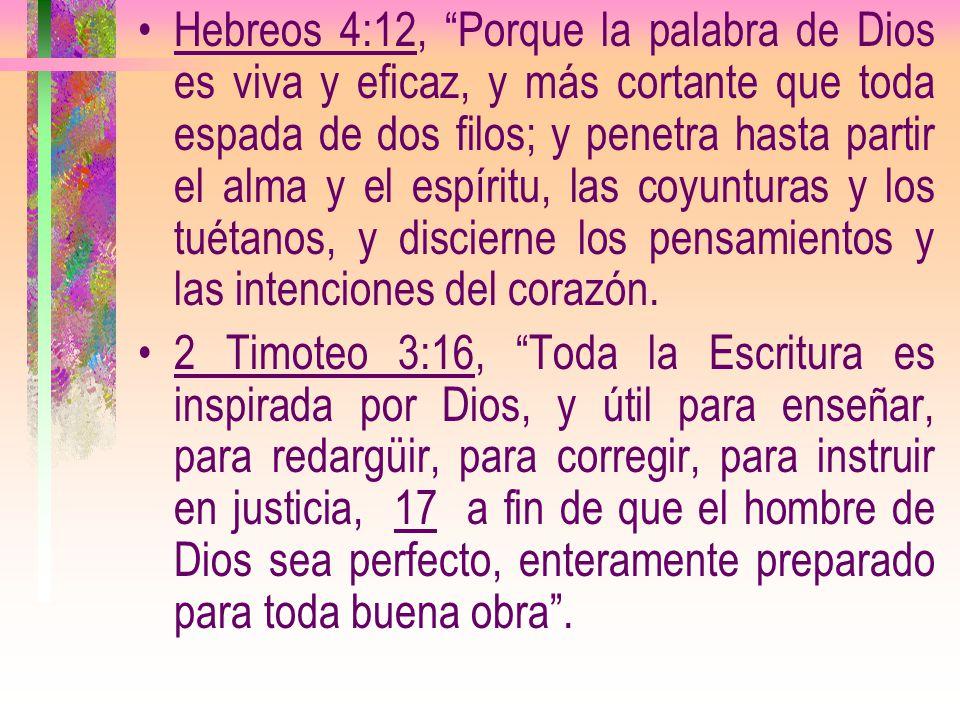 Hebreos 4:12, Porque la palabra de Dios es viva y eficaz, y más cortante que toda espada de dos filos; y penetra hasta partir el alma y el espíritu, las coyunturas y los tuétanos, y discierne los pensamientos y las intenciones del corazón.