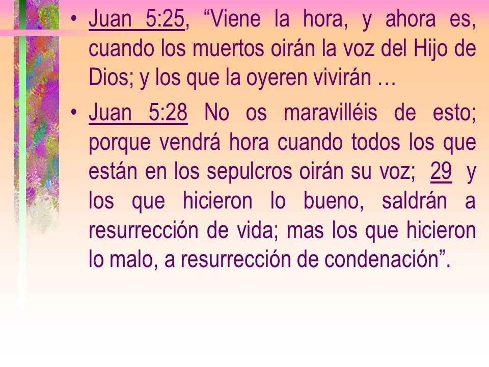 Juan 5:25, Viene la hora, y ahora es, cuando los muertos oirán la voz del Hijo de Dios; y los que la oyeren vivirán …