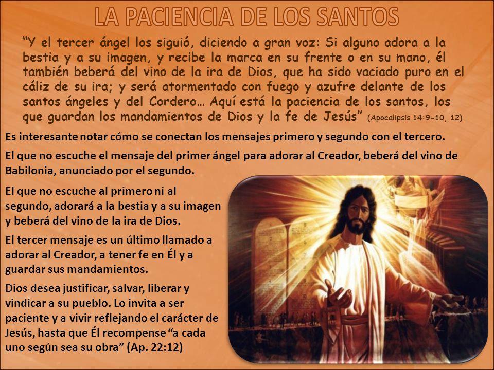 Y el tercer ángel los siguió, diciendo a gran voz: Si alguno adora a la bestia y a su imagen, y recibe la marca en su frente o en su mano, él también beberá del vino de la ira de Dios, que ha sido vaciado puro en el cáliz de su ira; y será atormentado con fuego y azufre delante de los santos ángeles y del Cordero… Aquí está la paciencia de los santos, los que guardan los mandamientos de Dios y la fe de Jesús (Apocalipsis 14:9-10, 12)