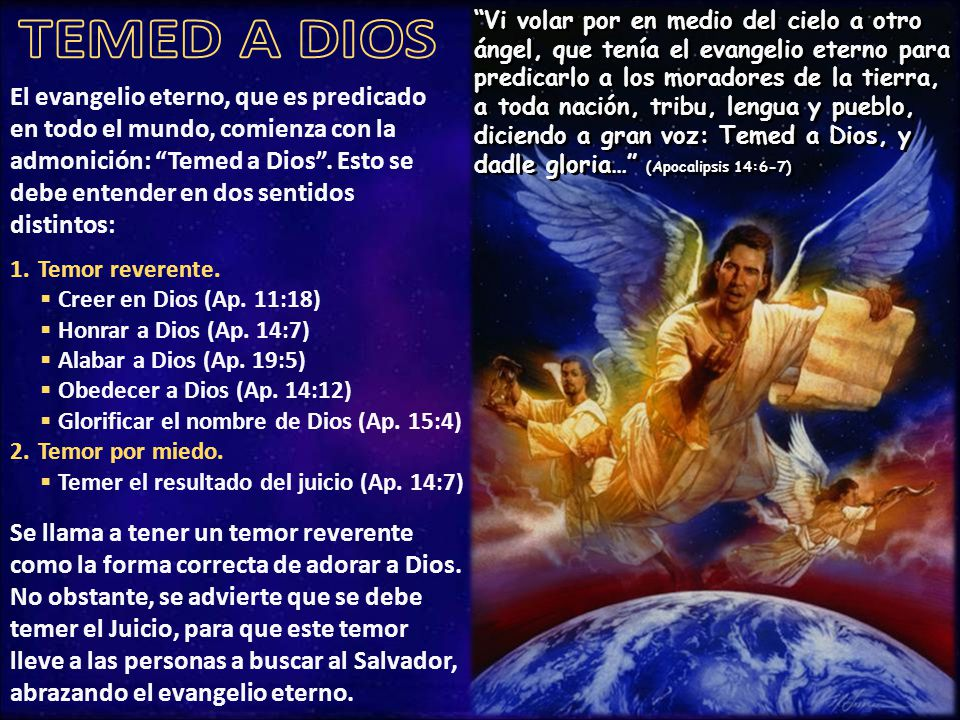 Vi volar por en medio del cielo a otro ángel, que tenía el evangelio eterno para predicarlo a los moradores de la tierra, a toda nación, tribu, lengua y pueblo, diciendo a gran voz: Temed a Dios, y dadle gloria… (Apocalipsis 14:6-7)