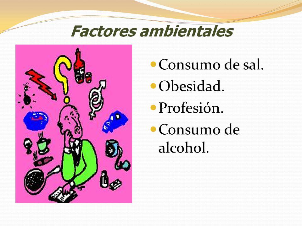Factores ambientales Consumo de sal. Obesidad. Profesión. Consumo de alcohol.