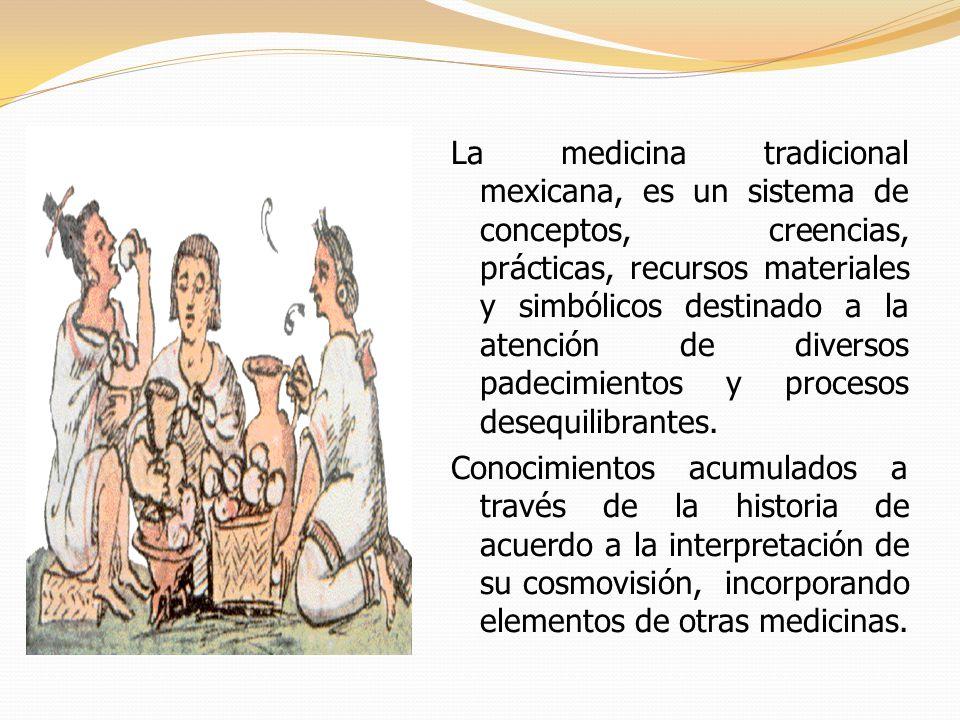 La medicina tradicional mexicana, es un sistema de conceptos, creencias, prácticas, recursos materiales y simbólicos destinado a la atención de diversos padecimientos y procesos desequilibrantes.