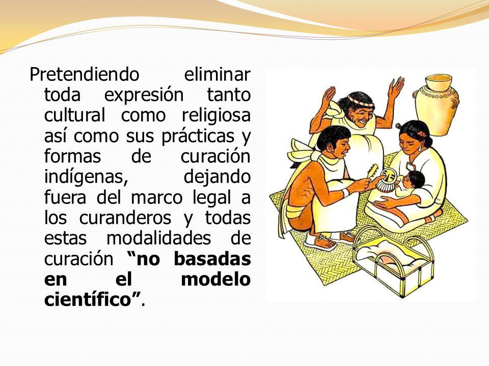Pretendiendo eliminar toda expresión tanto cultural como religiosa así como sus prácticas y formas de curación indígenas, dejando fuera del marco legal a los curanderos y todas estas modalidades de curación no basadas en el modelo científico .