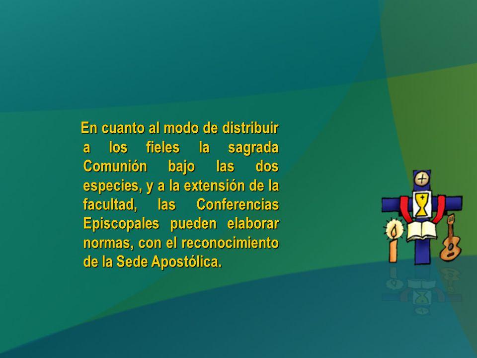 En cuanto al modo de distribuir a los fieles la sagrada Comunión bajo las dos especies, y a la extensión de la facultad, las Conferencias Episcopales pueden elaborar normas, con el reconocimiento de la Sede Apostólica.