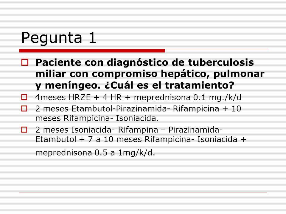 Pegunta 1 Paciente con diagnóstico de tuberculosis miliar con compromiso hepático, pulmonar y meníngeo. ¿Cuál es el tratamiento