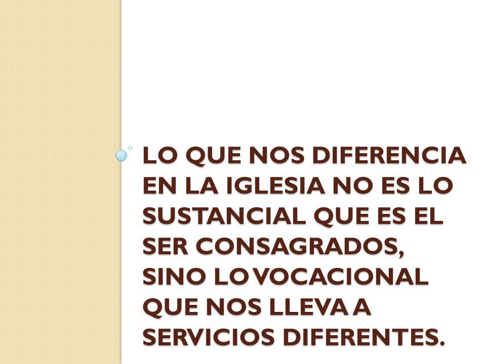 Lo que nos diferencia en la Iglesia no es lo sustancial que es el ser consagrados, sino lo vocacional que nos lleva a servicios diferentes.