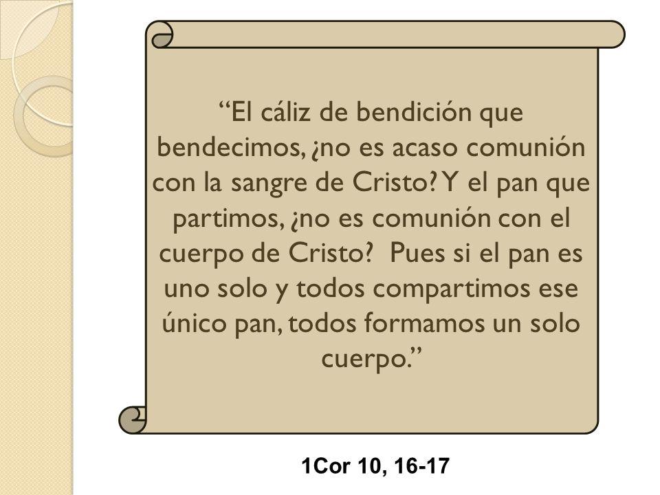 El cáliz de bendición que bendecimos, ¿no es acaso comunión con la sangre de Cristo Y el pan que partimos, ¿no es comunión con el cuerpo de Cristo Pues si el pan es uno solo y todos compartimos ese único pan, todos formamos un solo cuerpo.