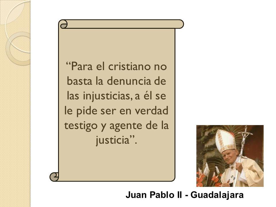 Para el cristiano no basta la denuncia de las injusticias, a él se le pide ser en verdad testigo y agente de la justicia .