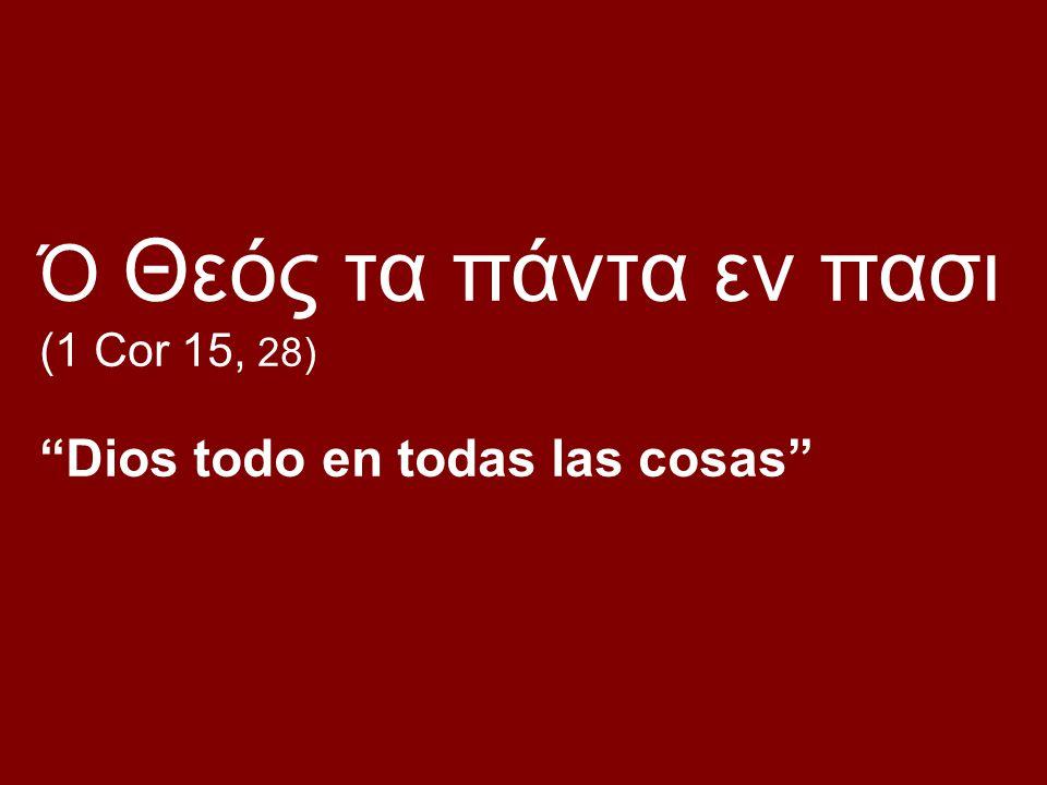 Ό Θεός τα πάντα εν πασι (1 Cor 15, 28) Dios todo en todas las cosas
