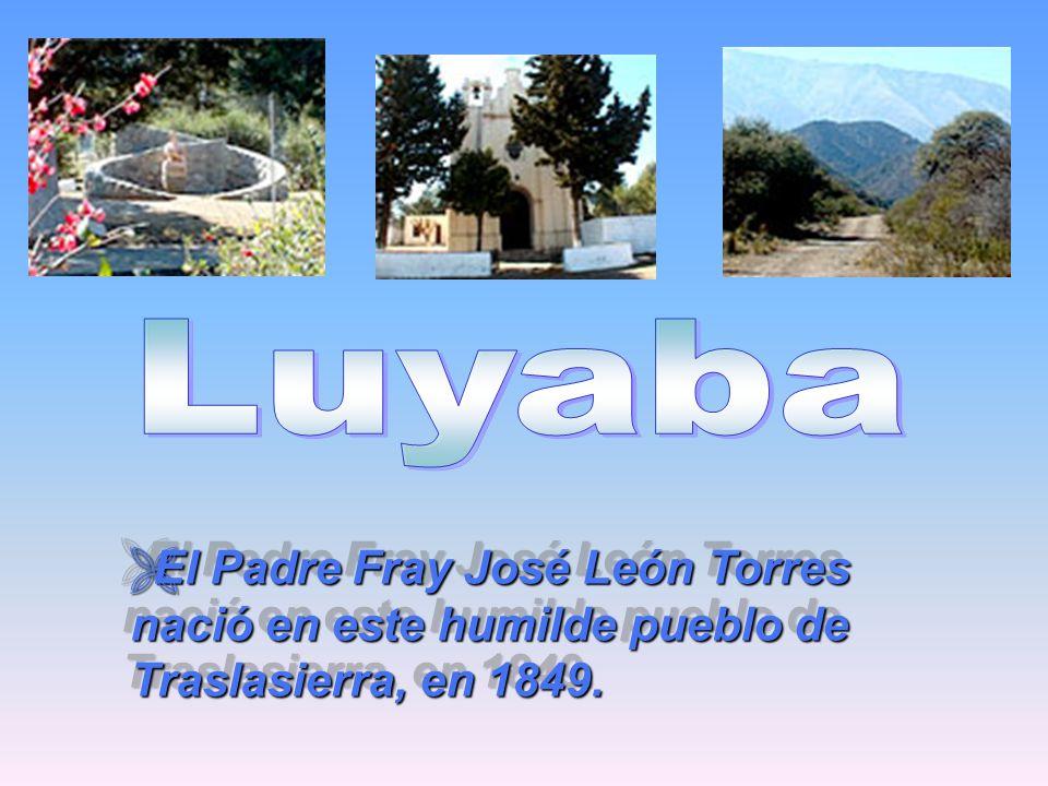 Luyaba El Padre Fray José León Torres nació en este humilde pueblo de Traslasierra, en 1849.