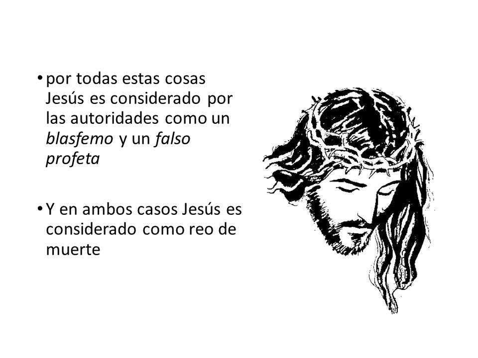por todas estas cosas Jesús es considerado por las autoridades como un blasfemo y un falso profeta