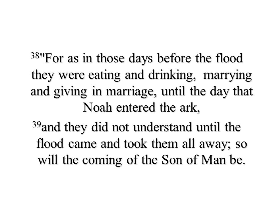 38 For as in those days before the flood they were eating and drinking, marrying and giving in marriage, until the day that Noah entered the ark, 39and they did not understand until the flood came and took them all away; so will the coming of the Son of Man be.