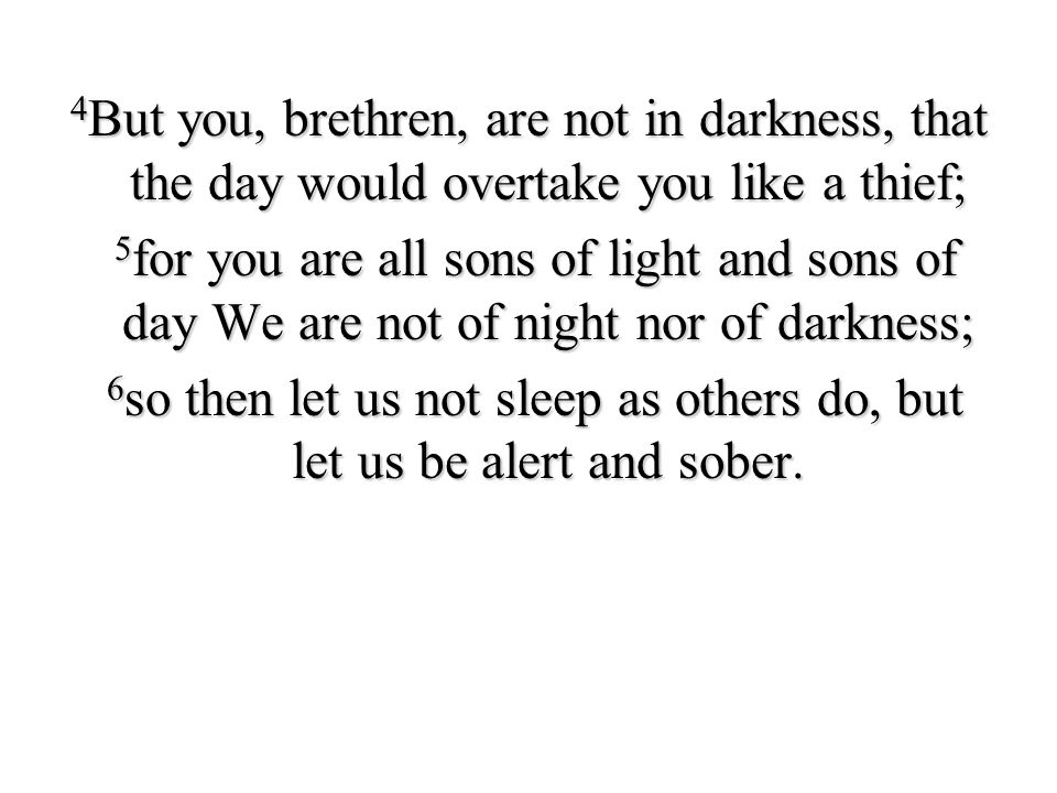 4But you, brethren, are not in darkness, that the day would overtake you like a thief; 5for you are all sons of light and sons of day We are not of night nor of darkness; 6so then let us not sleep as others do, but let us be alert and sober.