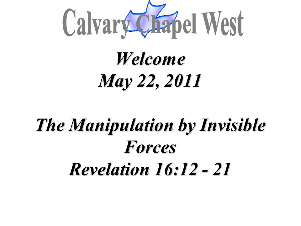 Calvary Chapel West Welcome May 22, 2011 The Manipulation by Invisible Forces Revelation 16:12 - 21.