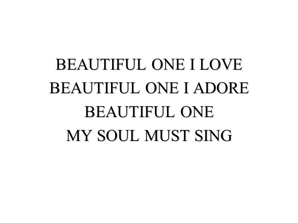 BEAUTIFUL ONE I LOVE BEAUTIFUL ONE I ADORE BEAUTIFUL ONE MY SOUL MUST SING