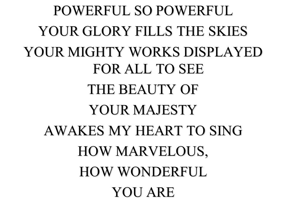 POWERFUL SO POWERFUL YOUR GLORY FILLS THE SKIES YOUR MIGHTY WORKS DISPLAYED FOR ALL TO SEE THE BEAUTY OF YOUR MAJESTY AWAKES MY HEART TO SING HOW MARVELOUS, HOW WONDERFUL YOU ARE