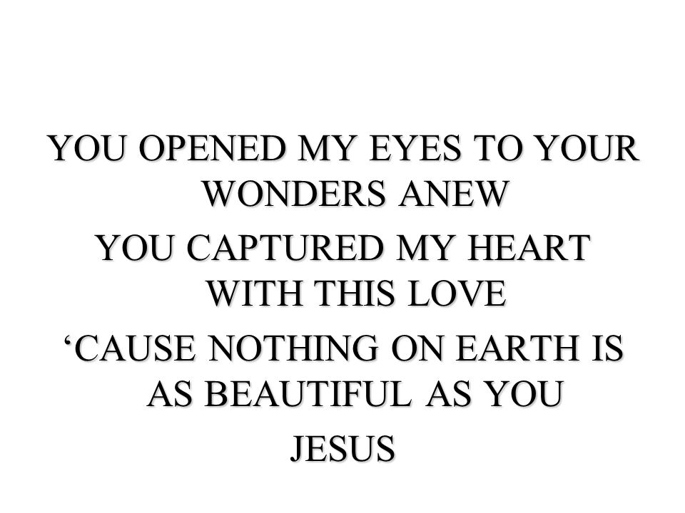 YOU OPENED MY EYES TO YOUR WONDERS ANEW YOU CAPTURED MY HEART WITH THIS LOVE 'CAUSE NOTHING ON EARTH IS AS BEAUTIFUL AS YOU JESUS
