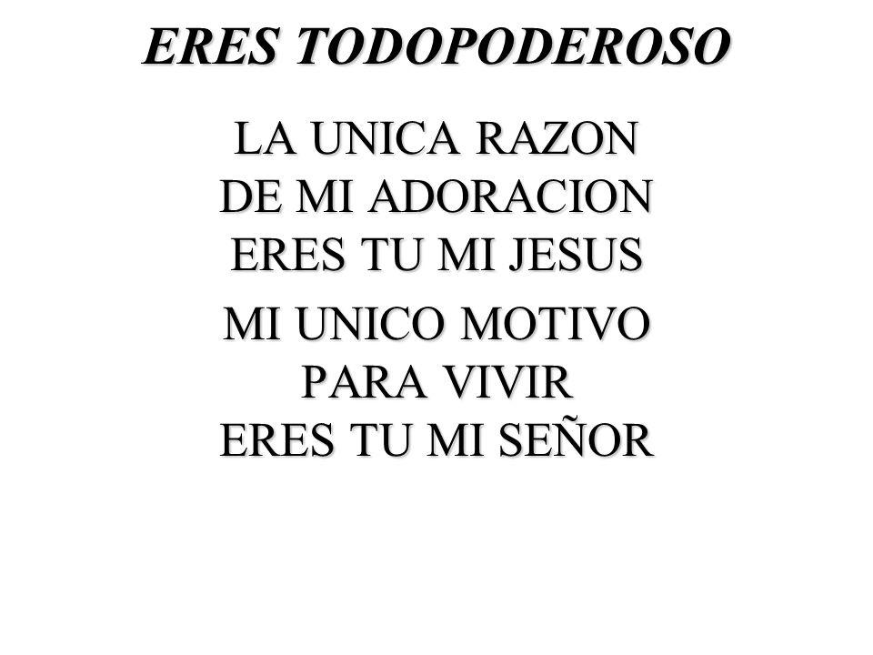 ERES TODOPODEROSO LA UNICA RAZON DE MI ADORACION ERES TU MI JESUS