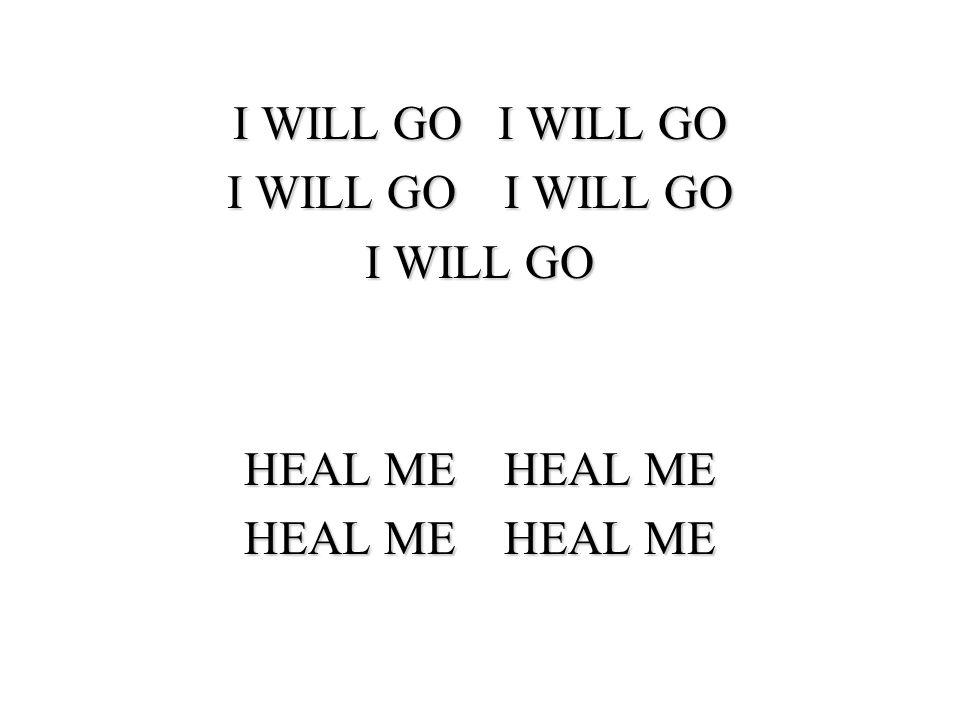 I WILL GO I WILL GO I WILL GO I WILL GO I WILL GO HEAL ME HEAL ME