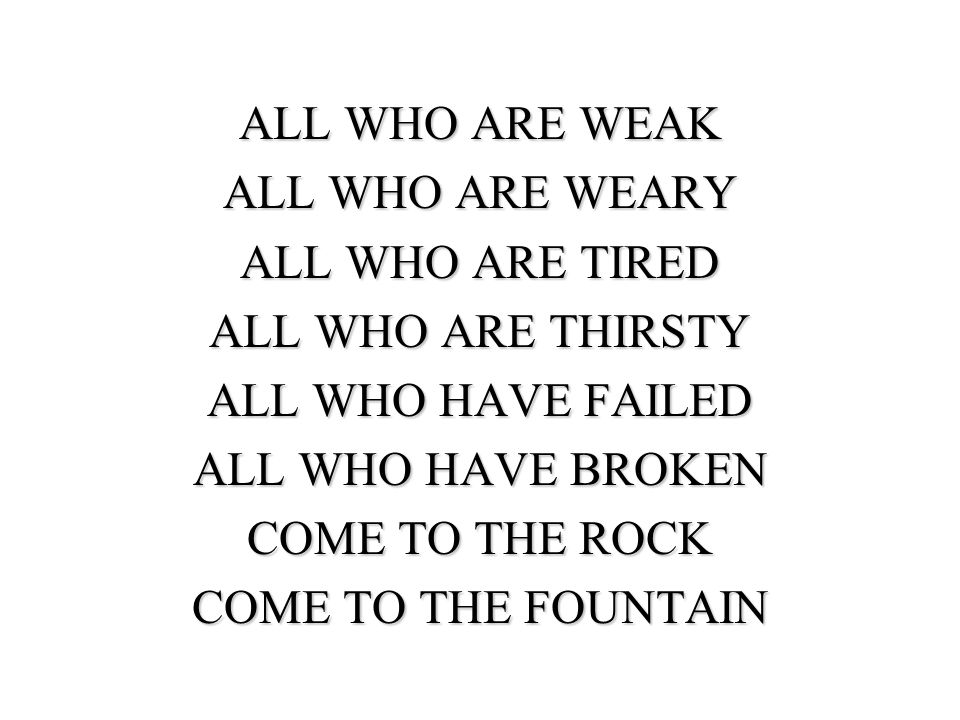 ALL WHO ARE WEAK ALL WHO ARE WEARY ALL WHO ARE TIRED ALL WHO ARE THIRSTY ALL WHO HAVE FAILED ALL WHO HAVE BROKEN COME TO THE ROCK COME TO THE FOUNTAIN