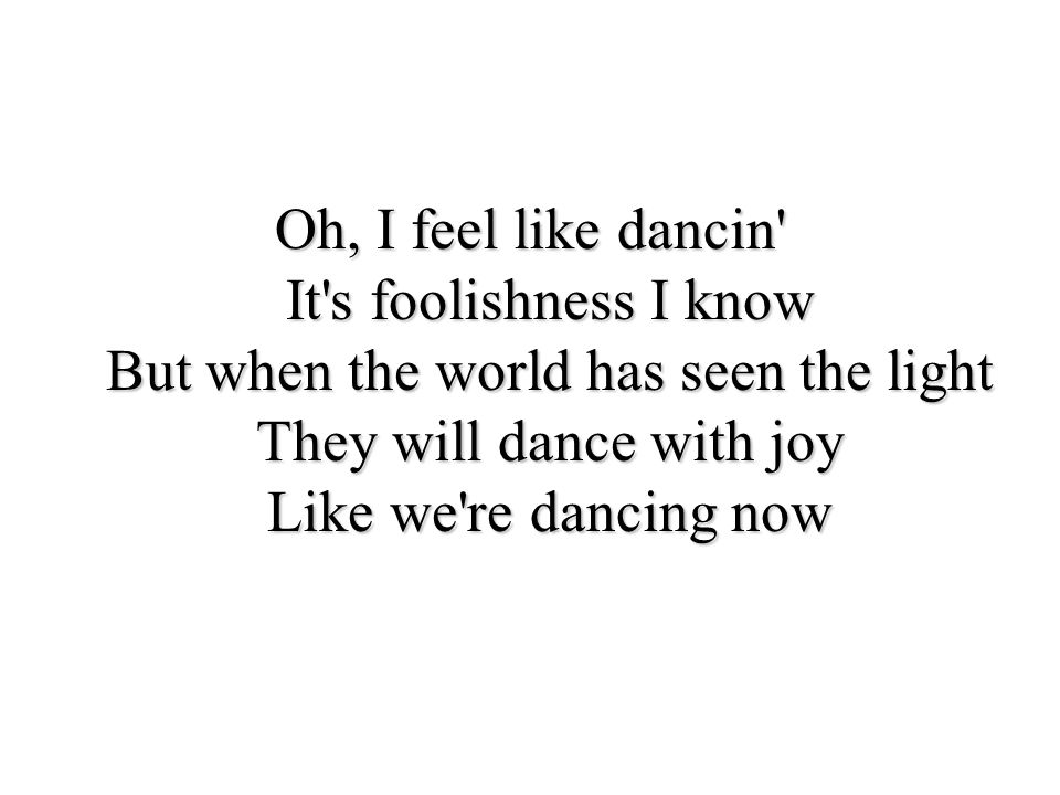 Oh, I feel like dancin It s foolishness I know But when the world has seen the light They will dance with joy Like we re dancing now