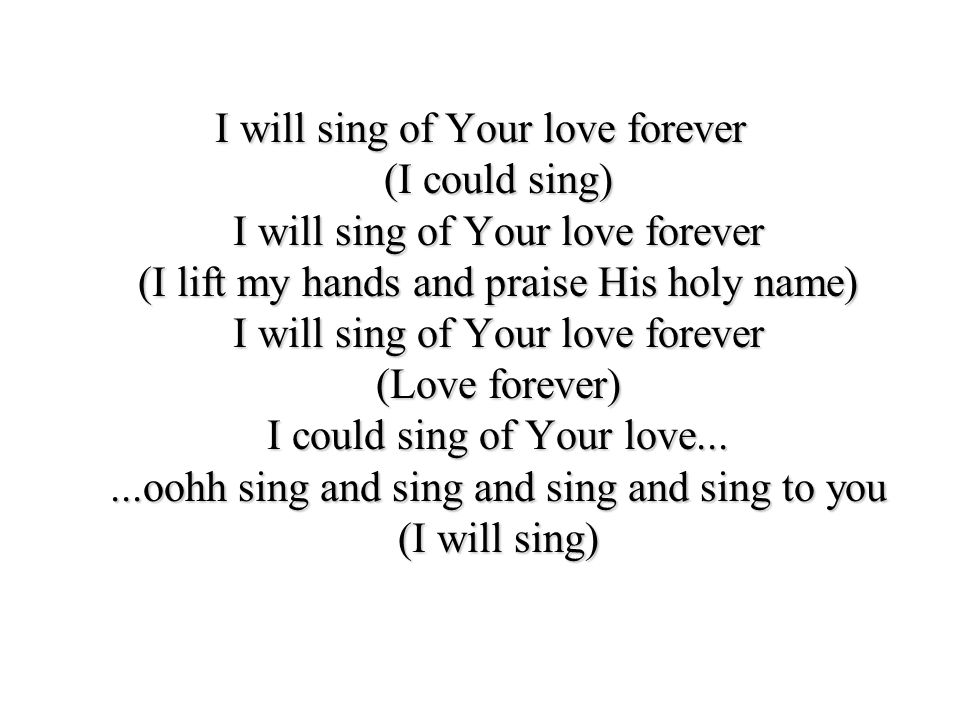 I will sing of Your love forever (I could sing) I will sing of Your love forever (I lift my hands and praise His holy name) I will sing of Your love forever (Love forever) I could sing of Your love...
