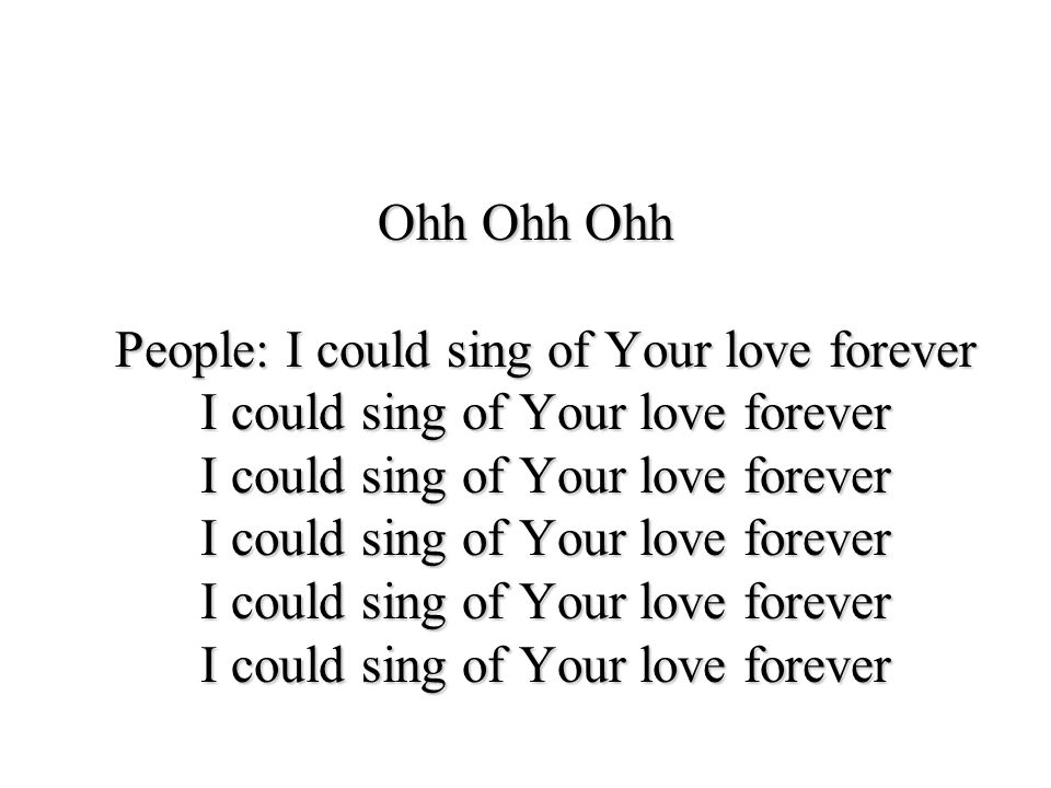 Ohh Ohh Ohh People: I could sing of Your love forever I could sing of Your love forever I could sing of Your love forever I could sing of Your love forever I could sing of Your love forever I could sing of Your love forever