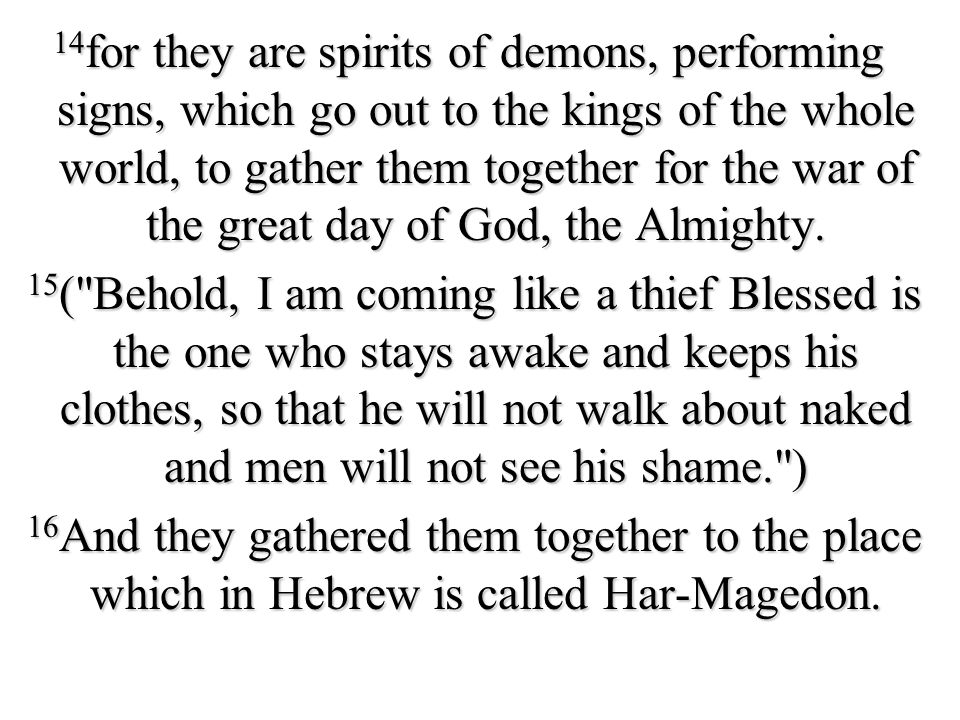 14for they are spirits of demons, performing signs, which go out to the kings of the whole world, to gather them together for the war of the great day of God, the Almighty.